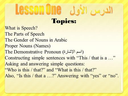 Topics: What is Speech? The Parts of Speech The Gender of Nouns in Arabic Proper Nouns (Names) The Demonstrative Pronoun ( اسم الإشارة ) Constructing simple.