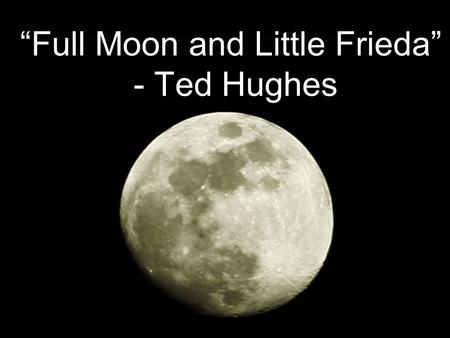 """Full Moon and Little Frieda"" - Ted Hughes. Ted Hughes - Biography Born 17 August 1930. Died 28 October 1998 Married to Slyvia Plath who committed suicide."