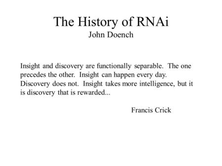 The History of RNAi John Doench Insight and discovery are functionally separable. The one precedes the other. Insight can happen every day. Discovery does.