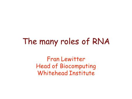 The many roles of RNA Fran Lewitter Head of Biocomputing Whitehead Institute.