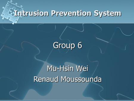 Intrusion Prevention System Group 6 Mu-Hsin Wei Renaud Moussounda Group 6 Mu-Hsin Wei Renaud Moussounda.