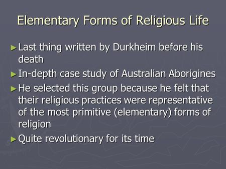 Elementary Forms of Religious Life ► Last thing written by Durkheim before his death ► In-depth case study of Australian Aborigines ► He selected this.