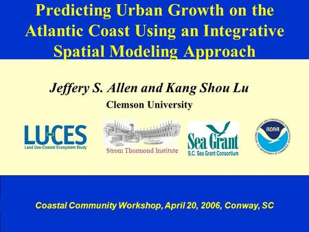 Predicting Urban Growth on the Atlantic Coast Using an Integrative Spatial Modeling Approach Jeffery S. Allen and Kang Shou Lu Clemson University Strom.