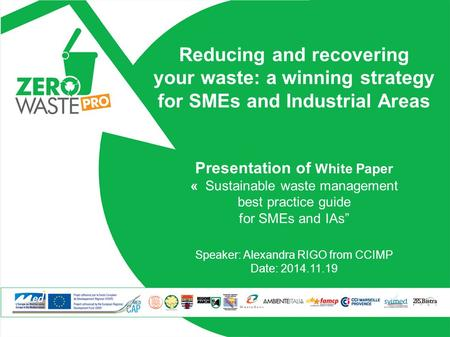 Reducing and recovering your waste: a winning strategy for SMEs and Industrial Areas Presentation of White Paper « Sustainable waste management best practice.