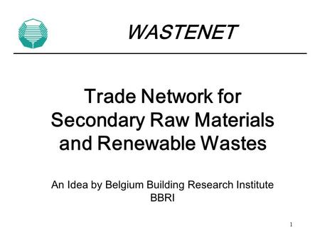 1 Trade Network for Secondary Raw Materials and Renewable Wastes An Idea by Belgium Building Research Institute BBRI WASTENET.