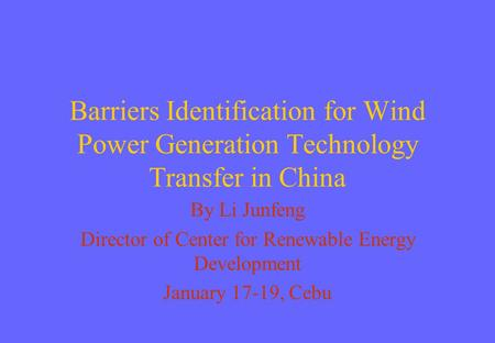 Barriers Identification for Wind Power Generation Technology Transfer in China By Li Junfeng Director of Center for Renewable Energy Development January.