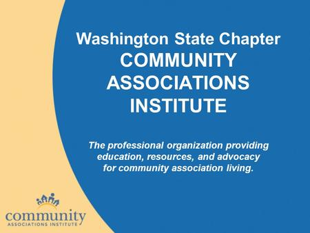 Washington State Chapter COMMUNITY ASSOCIATIONS INSTITUTE The professional organization providing education, resources, and advocacy for community association.
