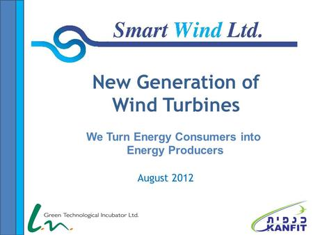 August 2012 New Generation of Wind Turbines We Turn Energy Consumers into Energy Producers.
