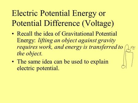 Electric Potential Energy or Potential Difference (Voltage) Recall the idea of Gravitational Potential Energy: lifting an object against gravity requires.
