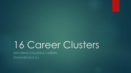 16 Career Clusters EXPLORING COLLEGE & CAREERS STANDARD ECC 2.4.