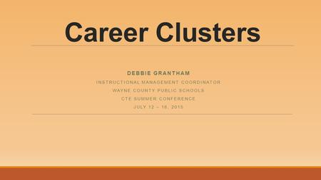 Career Clusters DEBBIE GRANTHAM INSTRUCTIONAL MANAGEMENT COORDINATOR WAYNE COUNTY PUBLIC SCHOOLS CTE SUMMER CONFERENCE JULY 12 – 16, 2015.