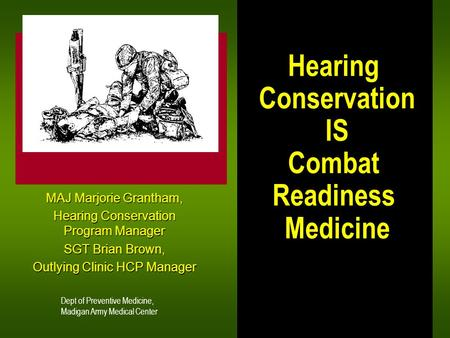 Hearing Conservation IS Combat Readiness Medicine MAJ Marjorie Grantham, Hearing Conservation Program Manager SGT Brian Brown, Outlying Clinic HCP Manager.