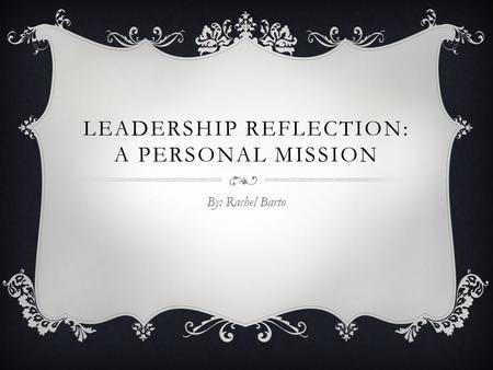 LEADERSHIP REFLECTION: A PERSONAL MISSION By: Rachel Barto.
