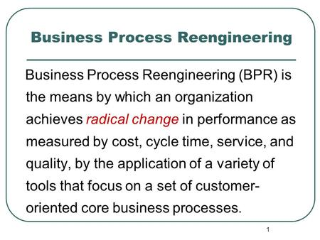 1 Business Process Reengineering Business Process Reengineering (BPR) is the means by which an organization achieves radical change in performance as measured.