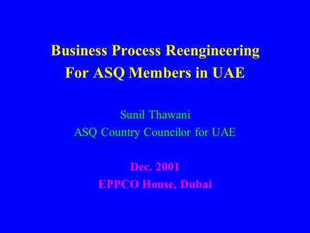 Business Process Reengineering For ASQ Members in UAE Sunil Thawani ASQ Country Councilor for UAE Dec. 2001 EPPCO House, Dubai.
