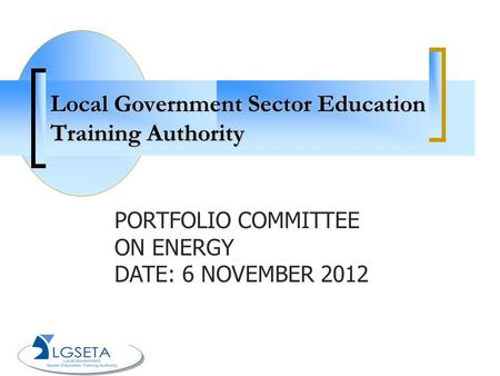 Local Government Sector Education Training Authority PORTFOLIO COMMITTEE ON ENERGY DATE: 6 NOVEMBER 2012.