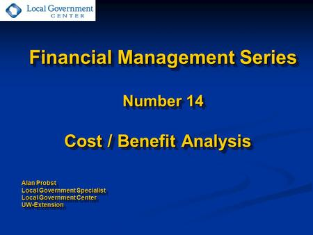 Financial Management Series Number 14 Cost / Benefit Analysis Alan Probst Local Government Specialist Local Government Center UW-Extension Cost / Benefit.