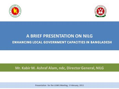 Mr. Kabir M. Ashraf Alam, ndc, Director General, NILG Presentation for the LGWG Meeting, 3 February, 2011.