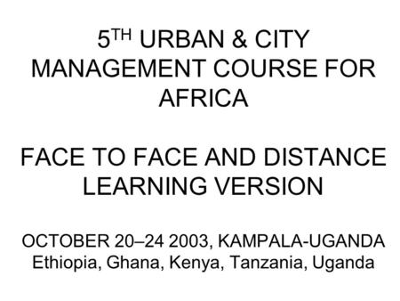 5 TH URBAN & CITY MANAGEMENT COURSE FOR AFRICA FACE TO FACE AND DISTANCE LEARNING VERSION OCTOBER 20–24 2003, KAMPALA-UGANDA Ethiopia, Ghana, Kenya, Tanzania,