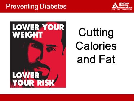 Preventing Diabetes Cutting Calories and Fat. Topics What can you do to reduce calories and fat? Which fats are healthiest?