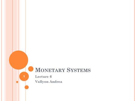M ONETARY S YSTEMS Lecture 6 Vallyon Andrea 1. A GENDA 1. Presentation about the money history 2. Exchange rate systems 3. History of International Monetary.