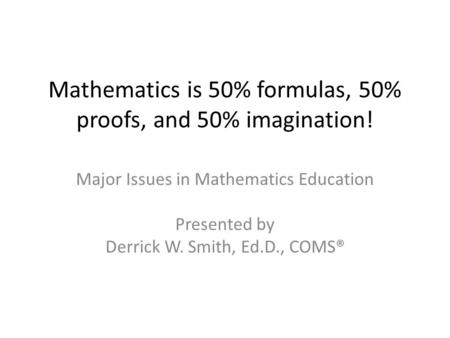 Mathematics is 50% formulas, 50% proofs, and 50% imagination! Major Issues in Mathematics Education Presented by Derrick W. Smith, Ed.D., COMS®