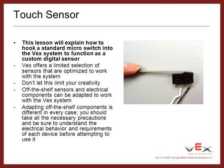Vex 1.0 © 2005 Carnegie Mellon Robotics Academy Inc. Touch Sensor This lesson will explain how to hook a standard micro switch into the Vex system to function.