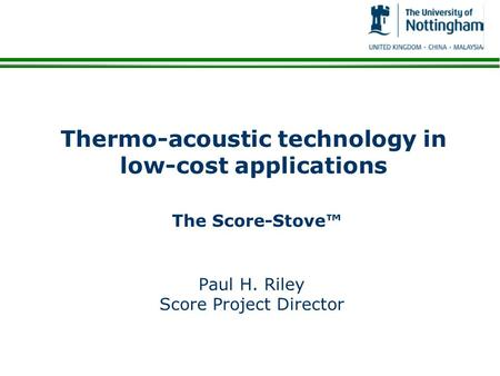Thermo-acoustic technology in low-cost applications The Score-Stove™ Paul H. Riley Score Project Director.