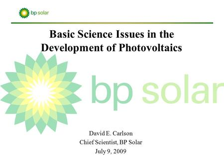 David E. Carlson Chief Scientist, BP Solar July 9, 2009 Basic Science Issues in the Development of Photovoltaics.