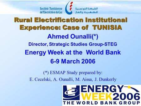 Rural Electrification Institutional Experience: Case of TUNISIA Ahmed Ounalli(*) Director, Strategic Studies Group-STEG Energy Week at the World Bank 6-9.