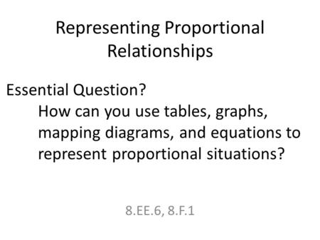 Representing Proportional Relationships 8.EE.6, 8.F.1 Essential Question? How can you use tables, graphs, mapping diagrams, and equations to represent.