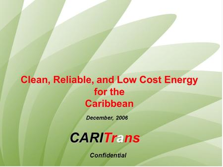 Clean, Reliable, and Low Cost Energy for the for theCaribbean December, 2006 Confidential.
