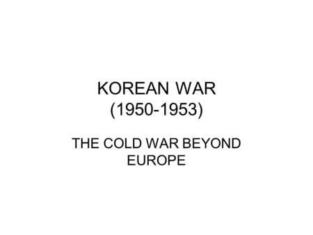 KOREAN WAR (1950-1953) THE COLD WAR BEYOND EUROPE.