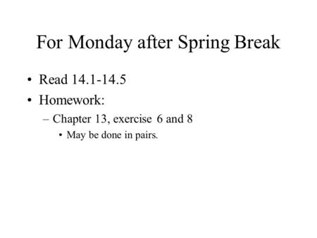For Monday after Spring Break Read 14.1-14.5 Homework: –Chapter 13, exercise 6 and 8 May be done in pairs.