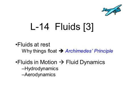 L-14 Fluids [3] Fluids at rest Why things float  Archimedes' Principle Fluids in Motion  Fluid Dynamics –Hydrodynamics –Aerodynamics.