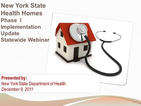 New York State Health Homes Phase I Implementation Update Statewide Webinar Presented by: New York State Department of Health December 9, 2011 1.