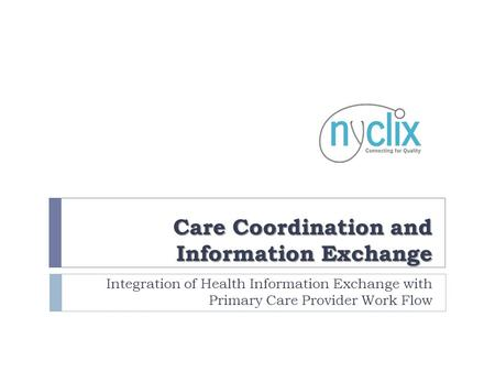 Care Coordination and Information Exchange Integration of Health Information Exchange with Primary Care Provider Work Flow.