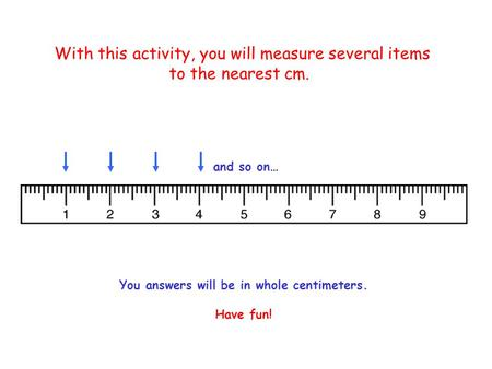 With this activity, you will measure several items to the nearest cm. and so on… You answers will be in whole centimeters. Have fun!