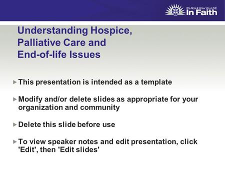 Understanding Hospice, Palliative Care and End-of-life Issues  This presentation is intended as a template  Modify and/or delete slides as appropriate.