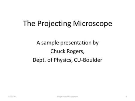 The Projecting Microscope A sample presentation by Chuck Rogers, Dept. of Physics, CU-Boulder 11/25/10Projection Microscope.