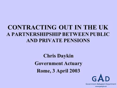 CONTRACTING OUT IN THE UK A PARTNERSHIPSHIP BETWEEN PUBLIC AND PRIVATE PENSIONS Chris Daykin Government Actuary Rome, 3 April 2003.