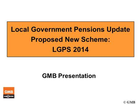© GMB Local Government Pensions Update Proposed New Scheme: LGPS 2014 GMB Presentation.