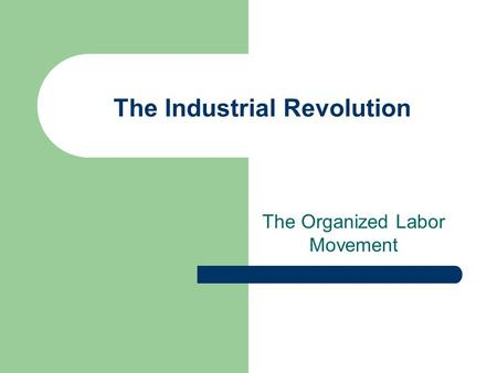 The Industrial Revolution The Organized Labor Movement.