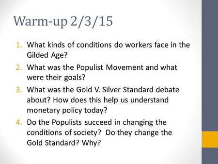 Warm-up 2/3/15 1.What kinds of conditions do workers face in the Gilded Age? 2.What was the Populist Movement and what were their goals? 3.What was the.