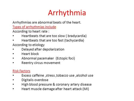 Arrhythmia Arrhythmias are abnormal beats of the heart. Types of arrhythmias include: According to heart rate : Heartbeats that are too slow ( bradycardia)