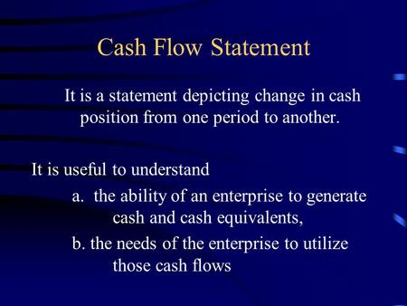 Cash Flow Statement It is a statement depicting change in cash position from one period to another. It is useful to understand a. the ability of an enterprise.