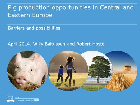 Pig production opportunities in Central and Eastern Europe Barriers and possibilities April 2014, Willy Baltussen and Robert Hoste.