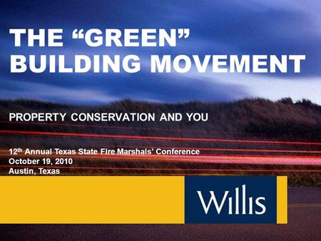 "THE ""GREEN"" BUILDING MOVEMENT PROPERTY CONSERVATION AND YOU 12 th Annual Texas State Fire Marshals' Conference October 19, 2010 Austin, Texas."
