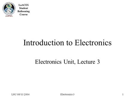 LSU 08/11/2004Electronics 31 Introduction to Electronics Electronics Unit, Lecture 3.