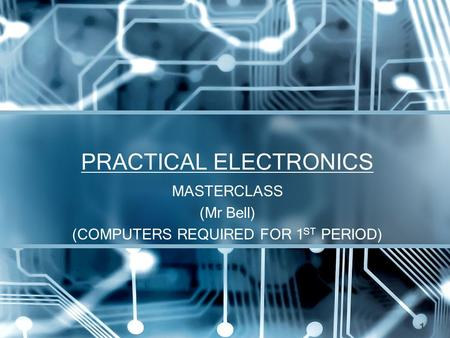 PRACTICAL ELECTRONICS MASTERCLASS (Mr Bell) (COMPUTERS REQUIRED FOR 1 ST PERIOD) 1.